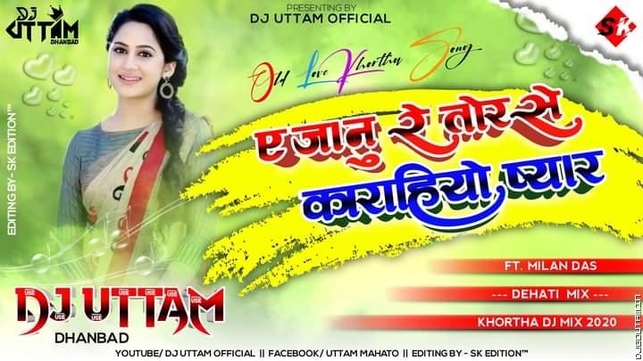 A Janu Re Tor Se Karahiyo Pyar Singer- Milan Das Dehati Mix Dj Uttam Dhanbad.mp3