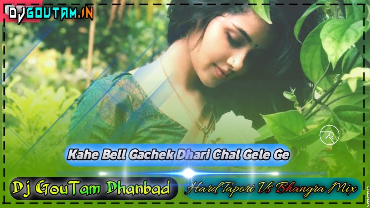Kahe Bell Gachek Dhari Chal Gele Ge-(Hard Tapori Vs Bhangra Mix)-Dj Goutam Dhanbad.mp3