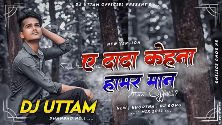 Dada Kehna Hamar Maan   Are Didi Ke Nanandiya Hamra Sutela Koho   New Khortha Dj Song   Dj Uttam Dhanbad.mp3